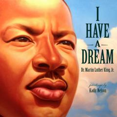 I Have A Dream by Dr. Martin Luther King, Jr.; Illustrated by Kadir Nelson